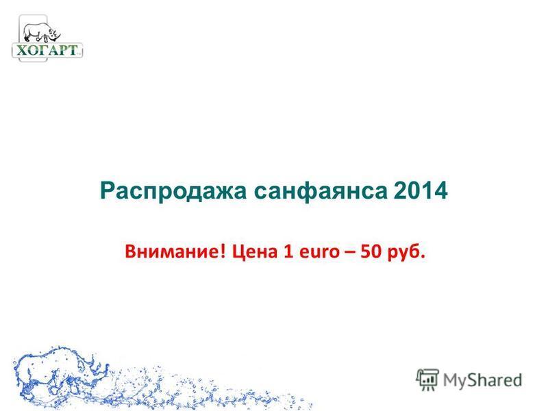 Распродажа санфаянса 2014 Внимание! Цена 1 euro – 50 руб.