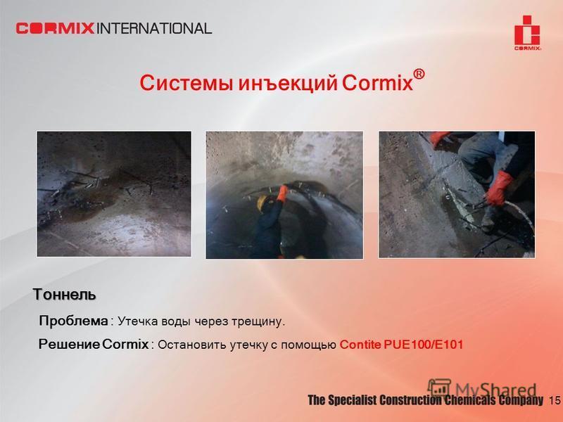 Системы инъекций Cormix ® Тоннель Проблема : Утечка воды через трещину. Решение Cormix : Остановить утечку с помощью Contite PUE100/E101 15
