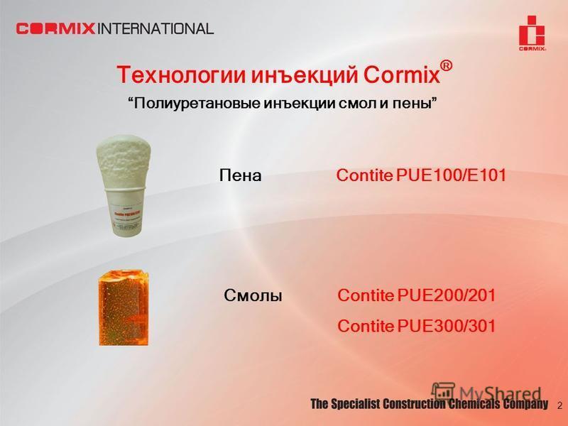 Технологии инъекций Cormix ® Полиуретановые инъекции смол и пены ПенаContite PUE100/E101 2 СмолыContite PUE200/201 Contite PUE300/301