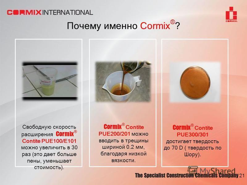 Почему именно Cormix ® ? Cormix ® Contite PUE200/201 можно вводить в трещины шириной 0.2 мм, благодаря низкой вязкости. Cormix ® Contite PUE300/301 достигает твердость до 70 D ( твердость по Шору). 21 Свободную скорость расширения Cormix ® Contite PU