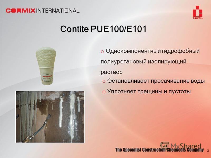 Contite PUE100/E101 3 o Однокомпонентный гидрофобный полиуретановый изолирующий раствор o Останавливает просачивание воды o Уплотняет трещины и пустоты