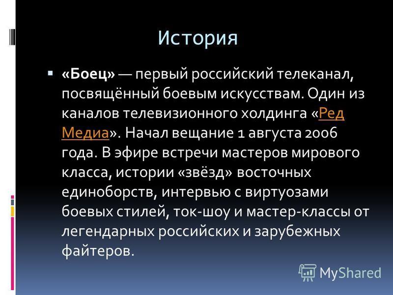 История «Боец» первый российский телеканал, посвящённый боевым искусствам. Один из каналов телевизионного холдинга «Ред Медиа». Начал вещание 1 августа 2006 года. В эфире встречи мастеров мирового класса, истории «звёзд» восточных единоборств, интерв