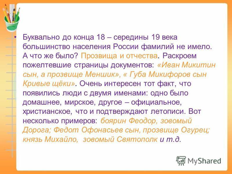 Буквально до конца 18 – середины 19 века большинство населения России фамилий не имело. А что же было? Прозвища и отчества. Раскроем пожелтевшие страницы документов: «Иван Микитин сын, а прозвище Меншик», « Губа Микифоров сын Кривые щёки». Очень инте