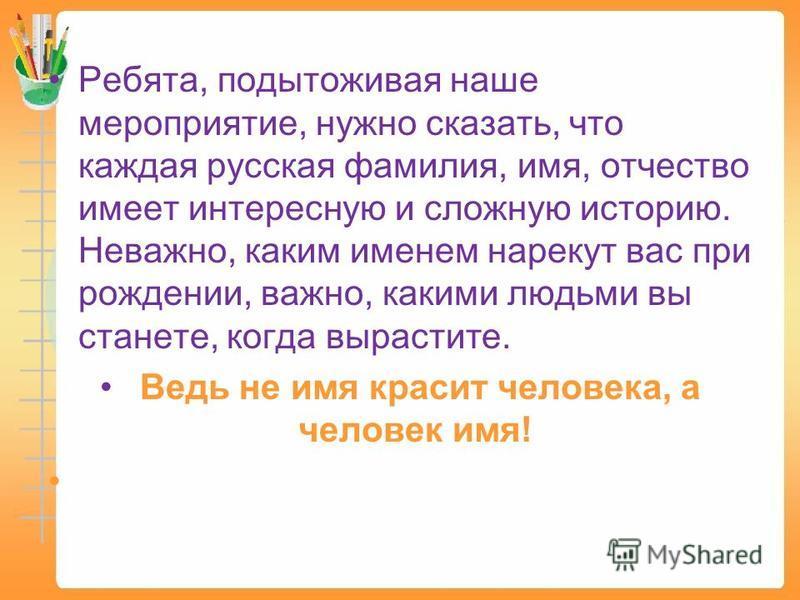 Ребята, подытоживая наше мероприятие, нужно сказать, что каждая русская фамилия, имя, отчество имеет интересную и сложную историю. Неважно, каким именем нарекут вас при рождении, важно, какими людьми вы станете, когда вырастите. Ведь не имя красит че