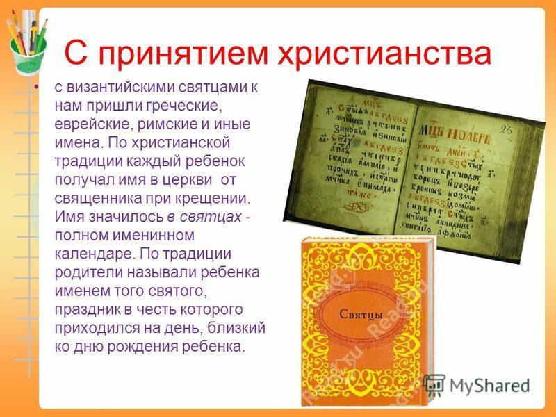С принятием христианства с византийскими святцами к нам пришли греческие, еврейские, римские и иные имена. По христианской традиции каждый ребенок получал имя в церкви от священника при крещении. Имя значилось в святцах - полном именинном календаре.