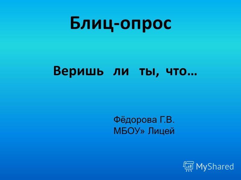Блиц-опрос Веришь ли ты, что… Фёдорова Г.В. МБОУ» Лицей