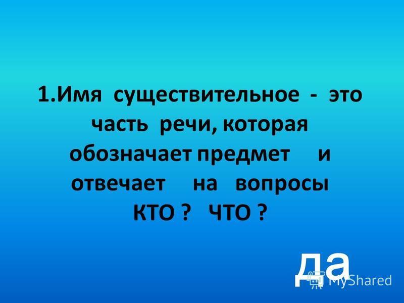 1. Имя существительное - это часть речи, которая обозначает предмет и отвечает на вопросы КТО ? ЧТО ? да