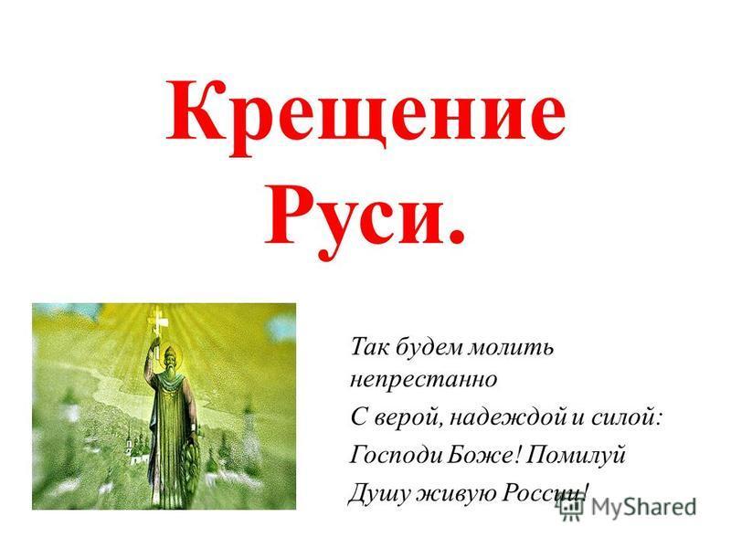 Крещение Руси. Так будем молить непрестанно С верой, надеждой и силой: Господи Боже! Помилуй Душу живую России!