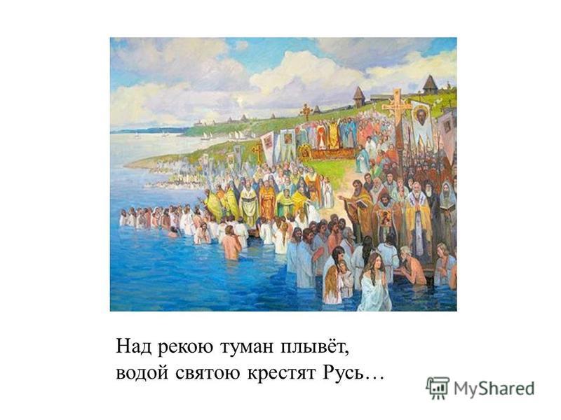 Над рекою туман плывёт, водой святою крестят Русь…