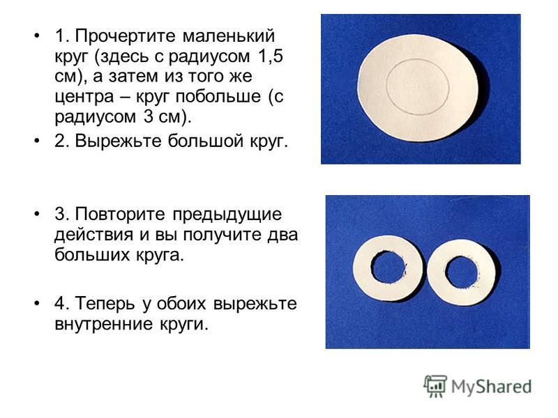 1. Прочертите маленький круг (здесь с радиусом 1,5 см), а затем из того же центра – круг побольше (с радиусом 3 см). 2. Вырежьте большой круг. 3. Повторите предыдущие действия и вы получите два больших круга. 4. Теперь у обоих вырежьте внутренние кру