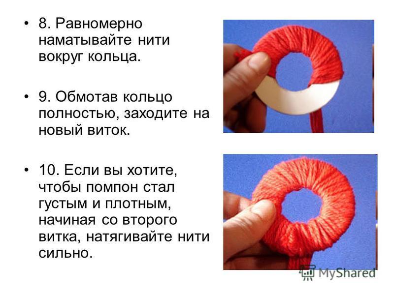 8. Равномерно наматывайте нити вокруг кольца. 9. Обмотав кольцо полностью, заходите на новый виток. 10. Если вы хотите, чтобы помпон стал густым и плотным, начиная со второго витка, натягивайте нити сильно.