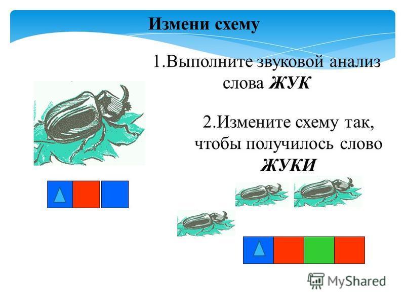 1. Выполните звуковой анализ слова ЖУК 2. Измените схему так, чтобы получилось слово ЖУКИ Измени схему