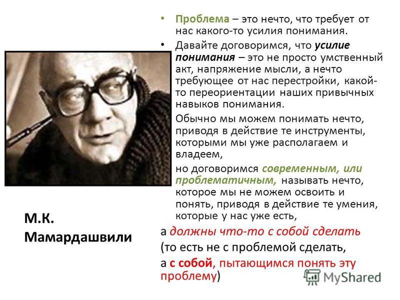 М.К. Мамардашвили Проблема – это нечто, что требует от нас какого-то усилия понимания. Давайте договоримся, что усилие понимания – это не просто умственный акт, напряжение мысли, а нечто требующее от нас перестройки, какой- то переориентации наших пр