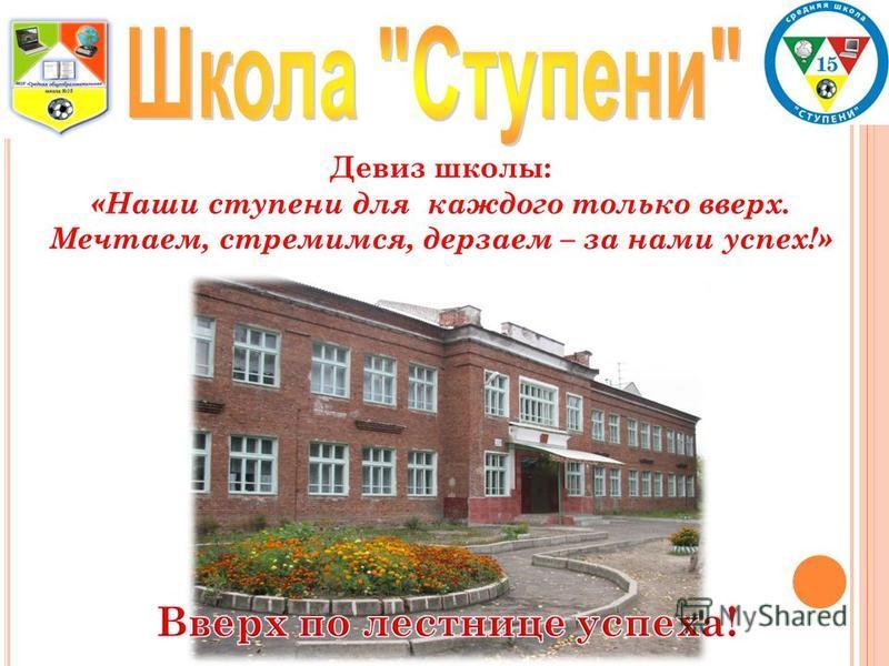 Девиз школы: «Наши ступени для каждого только вверх. Мечтаем, стремимся, дерзаем – за нами успех!»