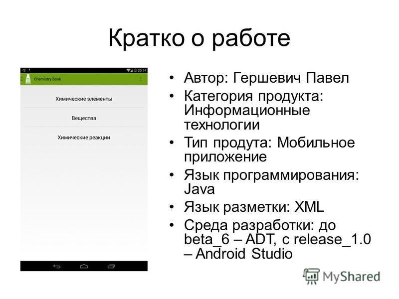 Кратко о работе Автор: Гершевич Павел Категория продукта: Информационные технологии Тип продута: Мобильное приложение Язык программирования: Java Язык разметки: XML Среда разработки: до beta_6 – ADT, с release_1.0 – Android Studio