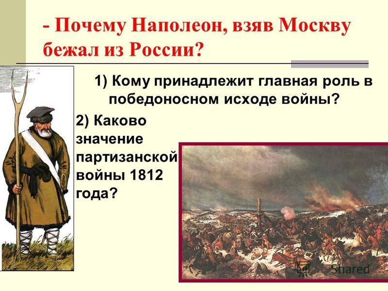 - Почему Наполеон, взяв Москву бежал из России? 1) Кому принадлежит главная роль в победоносном исходе войны? 2) Каково значение партизанской войны 1812 года?