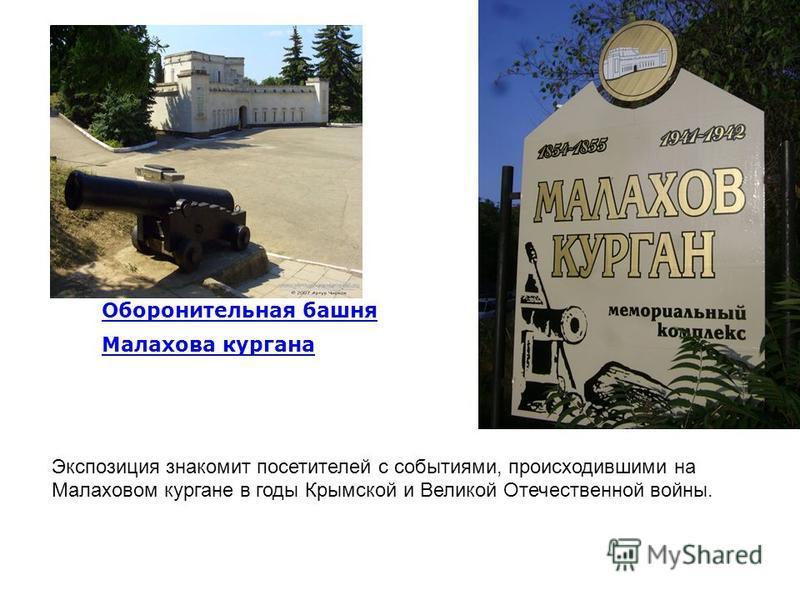 Оборонительная башня Малахова кургана Экспозиция знакомит посетителей с событиями, происходившими на Малаховом кургане в годы Крымской и Великой Отечествреной войны.