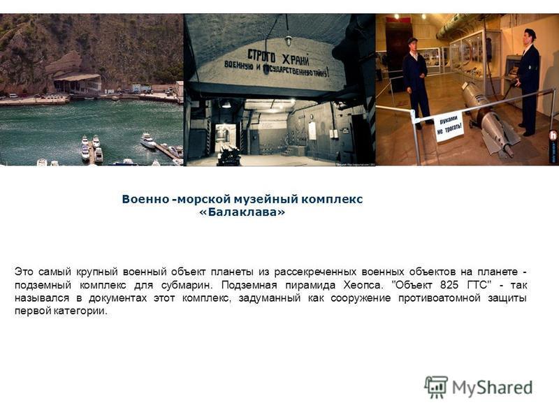 Ворено -морской музейный комплекс «Балаклава» Это самый крупный военный объект планеты из рассекреченных военных объектов на планете - подземный комплекс для субмарин. Подземная пирамида Хеопса.