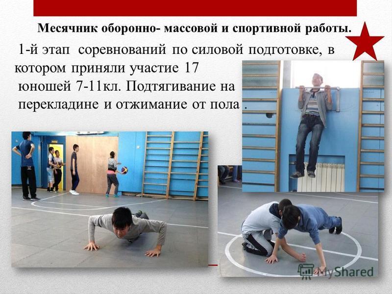 Месячник оборонно- массовой и спортивной работы. 1-й этап соревнований по силовой подготовке, в котором приняли участие 17 юношей 7-11 кл. Подтягивание на перекладине и отжимание от пола.