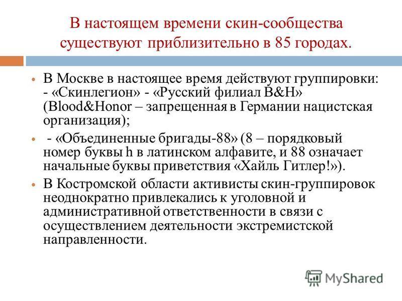 На сегодняшний день на территории России действуют свыше 35 крупных скин - группировок, которые отличаются установленными правилами поведения и жесткой дисциплиной. В Московском регионе активно действует 23 наиболее агрессивные группы, общей численно