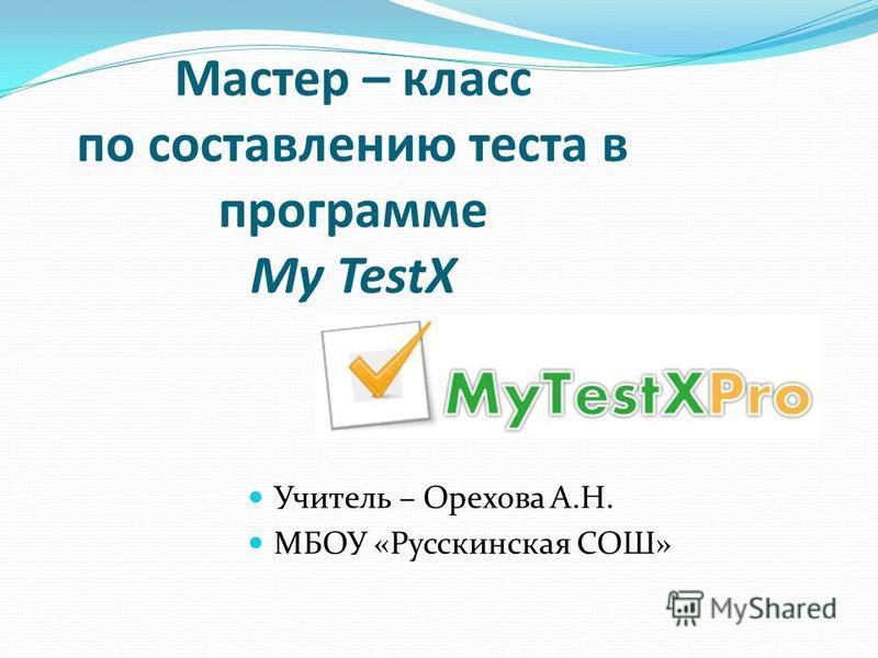 Мастер – класс по составлению теста в программе My TestX Учитель – Орехова А.Н. МБОУ «Русскинская СОШ»
