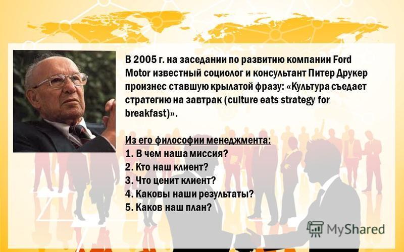В 2005 г. на заседании по развитию компании Ford Motor известный социолог и консультант Питер Друкер произнес ставшую крылатой фразу: «Культура съедает стратегию на завтрак (culture eats strategy for breakfast)». Из его философии менеджмента: 1. В че