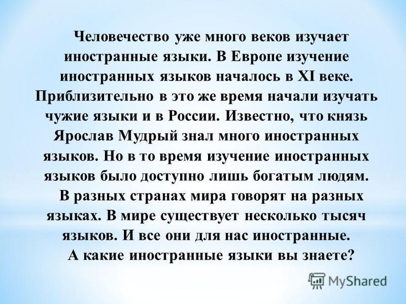 Человечество уже много веков изучает иностранные языки. В Европе изучение иностранных языков началось в XI веке. Приблизительно в это же время начали изучать чужие языки и в России. Известно, что князь Ярослав Мудрый знал много иностранных языков. Но