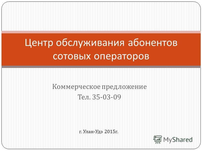 Коммерческое предложение Тел. 35-03-09 Центр обслуживания абонентов сотовых операторов г. Улан - Удэ 2015 г.