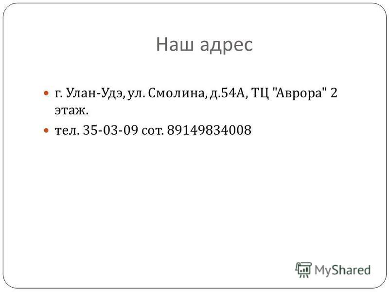 Наш адрес г. Улан - Удэ, ул. Смолина, д.54 А, ТЦ  Аврора  2 этаж. тел. 35-03-09 сот. 89149834008