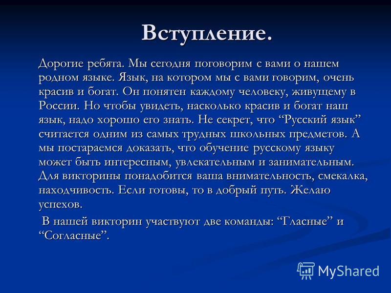 Вступление. Дорогие ребята. Мы сегодня поговорим с вами о нашем родном языке. Язык, на котором мы с вами говорим, очень красив и богат. Он понятен каждому человеку, живущему в России. Но чтобы увидеть, насколько красив и богат наш язык, надо хорошо е