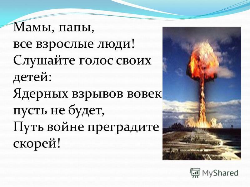 Мамы, папы, все взрослые люди! Слушайте голос своих детей: Ядерных взрывов вовек пусть не будет, Путь войне преградите скорей!