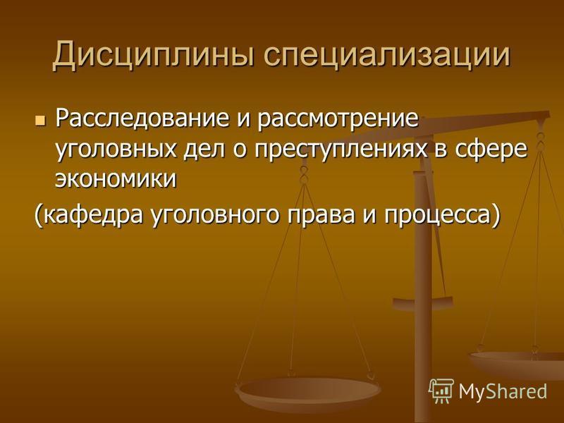 Дисциплины специализации Расследование и рассмотрение уголовных дел о преступлениях в сфере экономики Расследование и рассмотрение уголовных дел о преступлениях в сфере экономики (кафедра уголовного права и процесса)