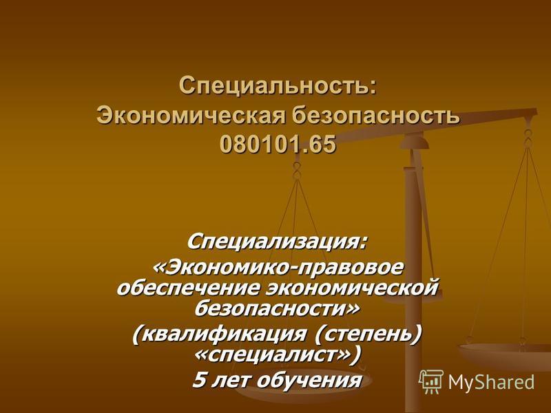 Специальность: Экономическая безопасность 080101.65 Специализация: «Экономико-правовое обеспечение экономической безопасности» (квалификация (степень) «специалист») 5 лет обучения