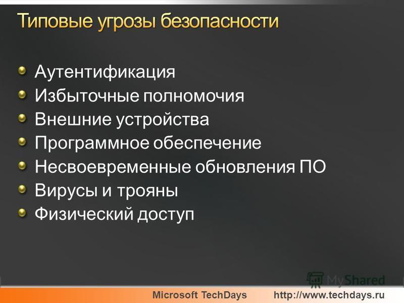 Microsoft TechDayshttp://www.techdays.ru Аутентификация Избыточные полномочия Внешние устройства Программное обеспечение Несвоевременные обновления ПО Вирусы и трояны Физический доступ