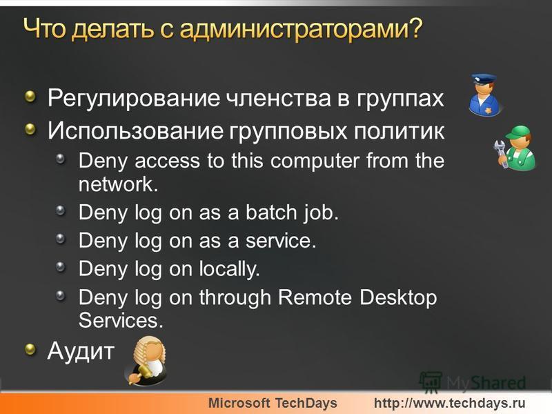 Microsoft TechDayshttp://www.techdays.ru Регулирование членства в группах Использование групповых политик Deny access to this computer from the network. Deny log on as a batch job. Deny log on as a service. Deny log on locally. Deny log on through Re