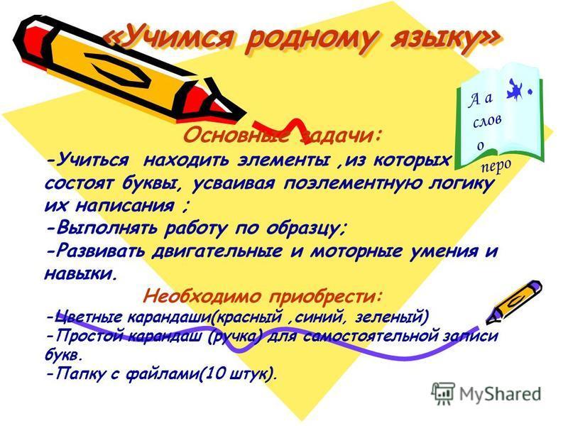 «Учимся родному языку» Основные задачи: -Учиться находить элементы,из которых состоят буквы, усваивая поэлементную логику их написания ; -Выполнять работу по образцу; -Развивать двигательные и моторные умения и навыки. Необходимо приобрести: -Цветные