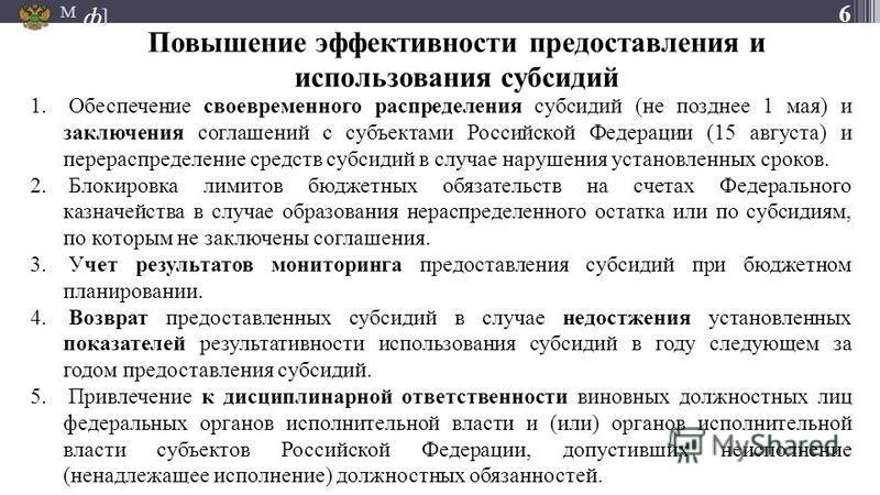 М ] ф Повышение эффективности предоставления и использования субсидий 6 1. Обеспечение своевременного распределения субсидий (не позднее 1 мая) и заключения соглашений с субъектами Российской Федерации (15 августа) и перераспределение средств субсиди
