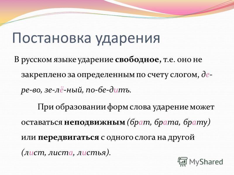 Постановка ударения В русском языке ударение своподное, т.е. оно не закреплено за определенным по счету слогом, де- ре-во, зе-лё-ный, по-бе-дитъ. При образовании форм слова ударение может оставаться неподвижным (брат, брата, брату) или передвигаться