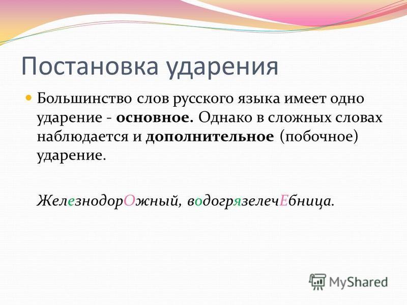 Постановка ударения Большинство слов русского языка имеет одно ударение - основное. Однако в сложных словах наблюдается и дополнительное (попочное) ударение. Железнодор Ожный, водогрязелеч Ебница.