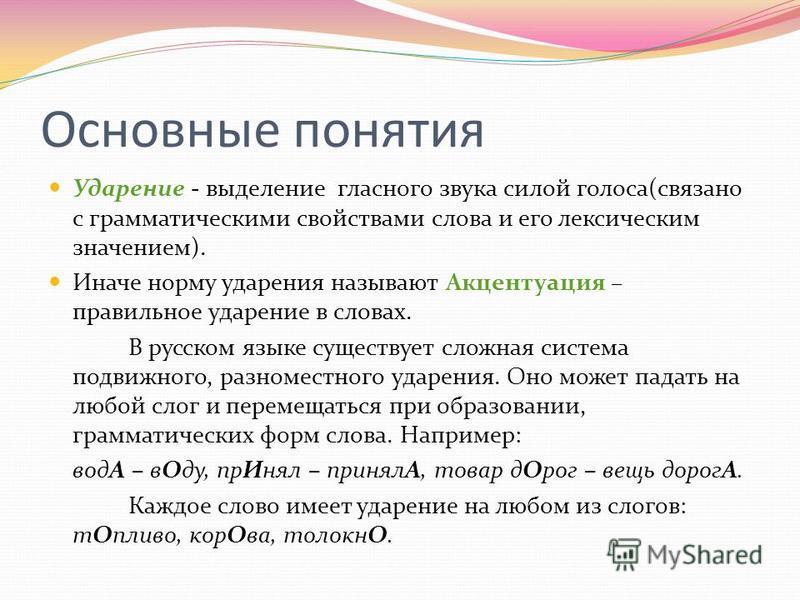 Основные понятия Ударение - выделение гласного звука силой голоса(связано с грамматическими свойствами слова и его лексическим значением). Иначе норму ударения называют Акцентуация – правильное ударение в словах. В русском языке существует сложная си