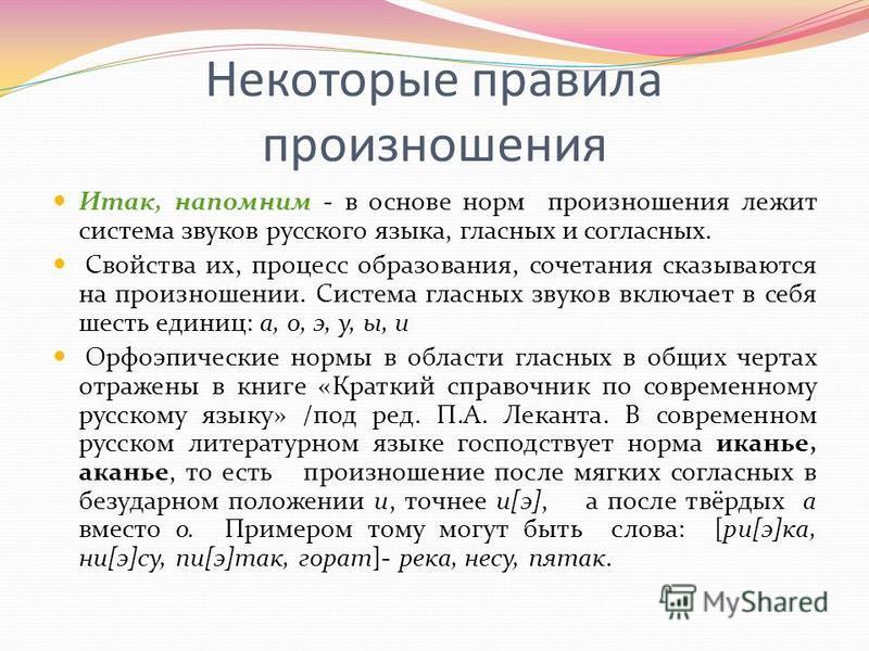 Некоторые правила произношения Итак, напомним - в основе норм произношения лежит система звуков русского языка, гласных и согласных. Свойства их, процесс образования, сочетания сказываются на произношении. Система гласных звуков включает в себя шесть