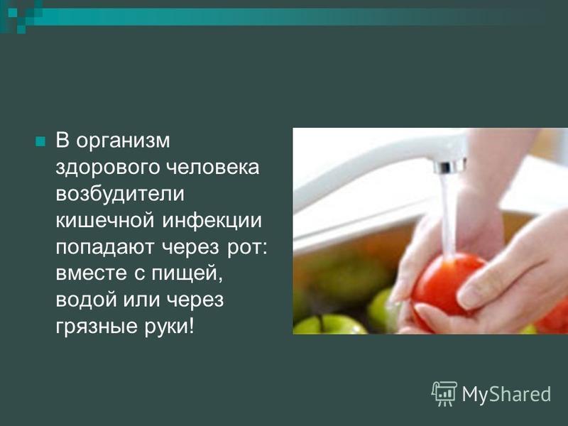В организм здорового человека возбудители кишечной инфекции попадают через рот: вместе с пищей, водой или через грязные руки!