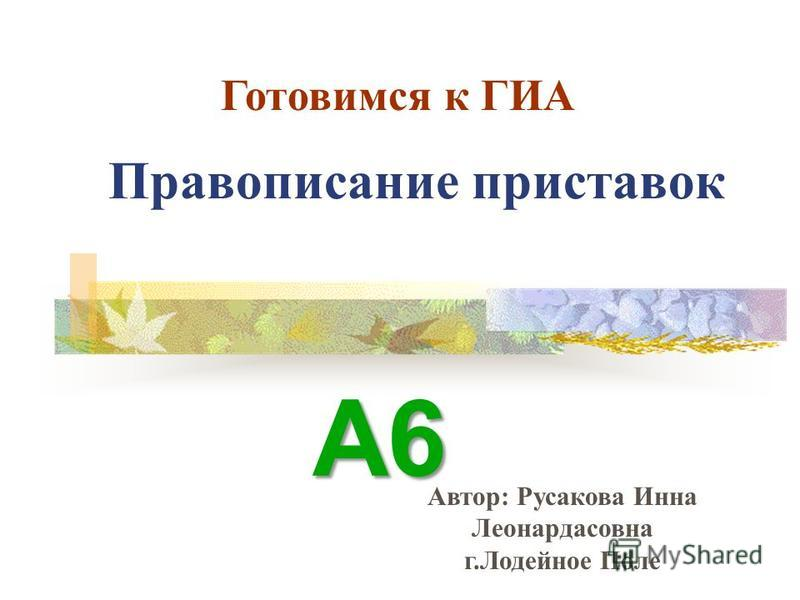 Правописание приставок А6 Готовимся к ГИА Автор: Русакова Инна Леонардасовна г.Лодейное Поле