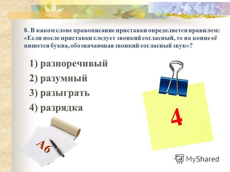 8. В каком слове правописание приставки определяется правилом: «Если после приставки следует звонкий согласный, то на конце её пишется буква, обозначающая звонкий согласный звук»? 1) разноречивый 2) разумный 3) разыграть 4) разрядка 4 А6