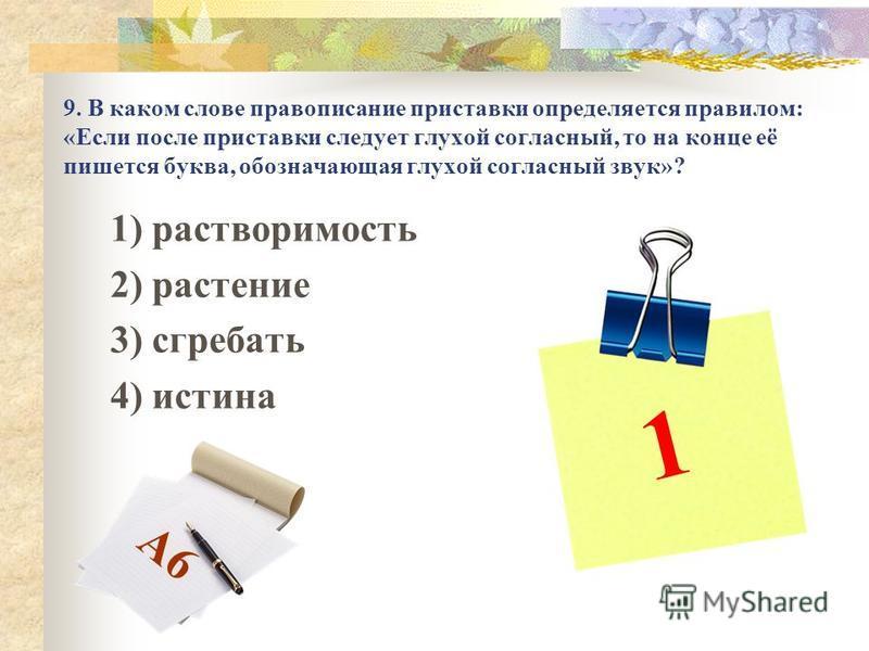 9. В каком слове правописание приставки определяется правилом: «Если после приставки следует глухой согласный, то на конце её пишется буква, обозначающая глухой согласный звук»? 1) растворимость 2) растение 3) сгребать 4) истина 1 А6