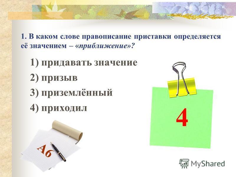 1. В каком слове правописание приставки определяется её значением – «приближение»? 1) придавать значение 2) призыв 3) приземлённый 4) приходил 4 А6