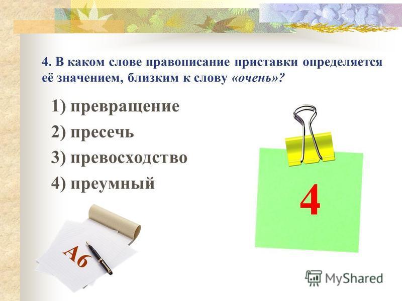 4. В каком слове правописание приставки определяется её значением, близким к слову «очень»? 1) превращение 2) пресечь 3) превосходство 4) преумный 4 А6