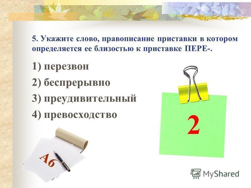 5. Укажите слово, правописание приставки в котором определяется ее близостью к приставке ПЕРЕ-. 1) перезвон 2) беспрерывно 3) преудивительный 4) превосходство 2 А6