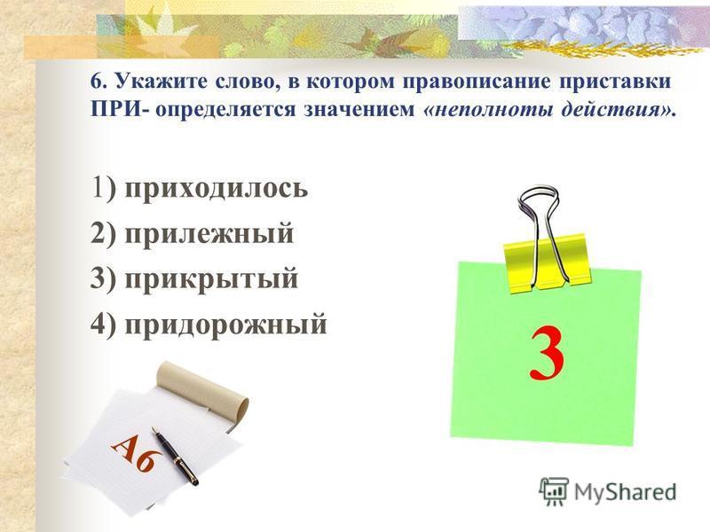 6. Укажите слово, в котором правописание приставки ПРИ- определяется значением «неполноты действия». 1) приходилось 2) прилежный 3) прикрытый 4) придорожный 3 А6