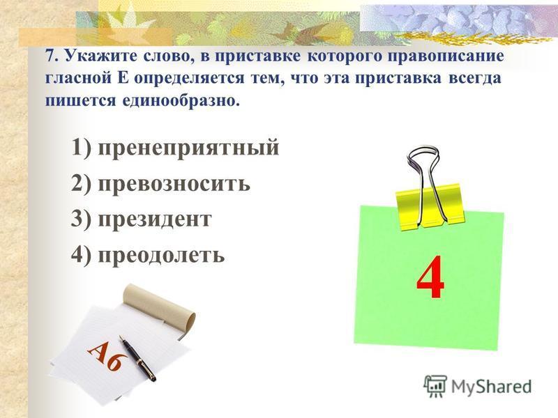 7. Укажите слово, в приставке которого правописание гласной Е определяется тем, что эта приставка всегда пишется единообразно. 1) пренеприятный 2) превозносить 3) президент 4) преодолеть 4 А6